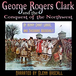 George Rogers Clark and the Conquest of the Northwest | [Henry Cabot Lodge, Theodore Roosevelt]