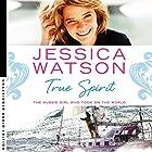 True Spirit: The Aussie girl who took on the world Hörbuch von Jessica Watson Gesprochen von: Jessica Watson
