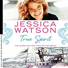 True Spirit: The Aussie girl who took on the world (       UNABRIDGED) by Jessica Watson Narrated by Jessica Watson