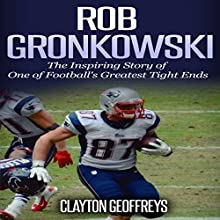 Rob Gronkowski: The Inspiring Story of One of Football's Greatest Tight Ends Audiobook by Clayton Geoffreys Narrated by R. Paul Matty