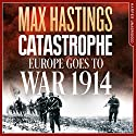 Catastrophe: Europe Goes to War 1914 Audiobook by Max Hastings Narrated by Max Hastings, Nigel Harrington