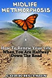 MIDLIFE METAMORPHOSIS: How To Renew Your Life When You are Halfway Down The Road