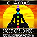 Understanding Chakras: A Beginner's Guide to Awakening the Seven Spiritual Chakra Energy Portals for a Balanced, Healthy, and Happy Life! | Broderick S. Johnson