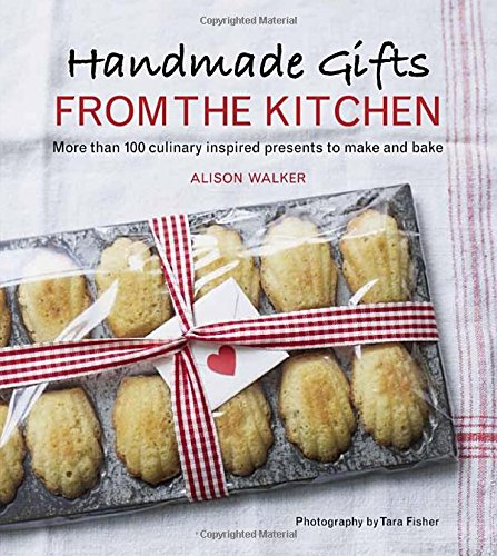 Handmade Gifts from the Kitchen: More than 100 Culinary Inspired Presents to Make and Bake - Alison Walker