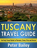 Tuscany Travel Guide: An Italy Travel Guide to Florence, Siena, Pisa and Arezzo