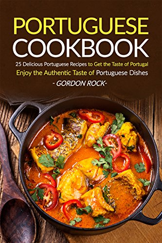 Portuguese Cookbook: 25 Delicious Portuguese Recipes to Get the Taste of Portugal - Enjoy the Authentic Taste of Portuguese Dishes by Gordon Rock
