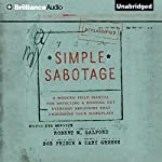 Simple Sabotage: A Modern Field Manual for Detecting and Rooting out Everyday Behaviors That Undermine Your Workplace | Robert M. Galford,Bob Frisch,Cary Greene