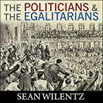 The Politicians and the Egalitarians: The Hidden History of American Politics | Sean Wilentz