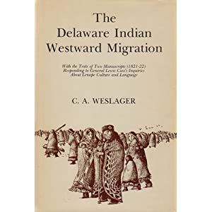 The Delaware Indian Westward Migration: With the Texts of Two Manuscripts, 1821-22, Responding to General Lewis Cass's Inquiries about Lenape Culture and Language C. A. Weslager