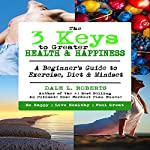 The 3 Keys to Greater Health & Happiness: A Beginner's Guide to Exercise, Diet & Mindset | Dale L. Roberts