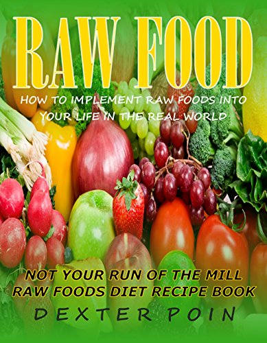 Dexter Poin - RAW FOOD - HOW TO IMPLEMENT RAW FOODS INTO YOUR LIFE IN THE REAL WORLD - NOT YOUR RUN OF THE MILL RAW FOODS DIET RECIPE BOOK -: raw food recipes - vegan ... vegan, raw foods recipes) (English Edition)