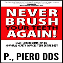 Never Brush Your Teeth Again!: Startling Information on How Oral Health Impacts Your Entire Body (       UNABRIDGED) by P. Piero DDS Narrated by Jason Lovett