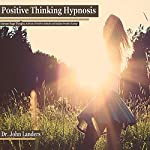 Positive Thinking Hypnosis: Increase Happy Thoughts, Activate a Positive Attitude and Radiate Positive Energy | Dr. John Landers