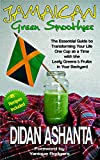 Jamaican Green Smoothies: The Essential Guide To Transforming Your Life, One Cup At A Time, With The Leafy Greens & Fruits In Your Backyard