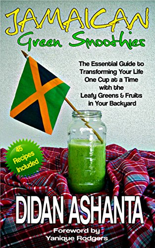Jamaican Green Smoothies: The Essential Guide To Transforming Your Life, One Cup At A Time, With The Leafy Greens & Fruits In Your Backyard by Didan Ashanta