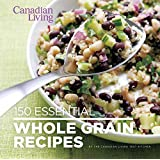 Canadian Living: 150 Essential Whole Grain Recipes
