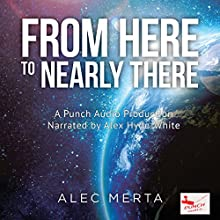From Here to Nearly There: A Voyage in the Near Distance, Book 1 (       UNABRIDGED) by Alec Merta Narrated by Alex Hyde-White, Punch Audio
