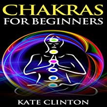 Chakras for Beginners: How to Balance, Strengthen, and Radiate the Inner You (       UNABRIDGED) by Kate Clinton Narrated by Phil Rybinski