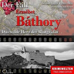 Das wilde Herz der Blutgräfin: Der Fall Erzsébet Báthory Hörbuch