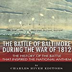 The Battle of Baltimore During the War of 1812: The History of the Battle that Inspired the National Anthem |  Charles River Editors