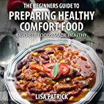The Beginners Guide to Preparing Healthy Comfort Food: Favorite Foods Made Healthy | Lisa Patrick