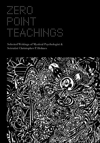 Zero Point Teachings: Selected Articles and Writings of Mystical Psychologist & Scientist Christopher P. Holmes