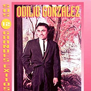 Odilio Gonzalez - Sus 12 Grandes Exitos - Amazon.com Music