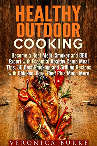 Healthy Outdoor Cooking: Become a Real Meat, Smoker and BBQ Expert with Essential Healthy Camp Meal Tips, 30 Best Smoking and Grilling Recipes with Chicken, ... (Campfire Meals & Smoking and Grilling) by Veronica Burke