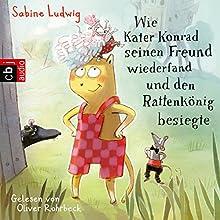 Wie Kater Konrad seinen Freund wiederfand und den Rattenkönig besiegte Hörbuch von Sabine Ludwig Gesprochen von: Oliver Rohrbeck
