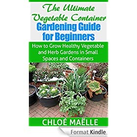 The Ultimate Vegetable Container Gardening Guide for Beginners: How to Grow Healthy Vegetable & Herb Gardens in Small Spaces & Containers (FREE BONUS): ... gardening, herb gardening (English Edition)