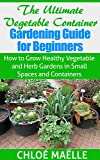 The Ultimate Vegetable Container Gardening Guide for Beginners: How to Grow Healthy Vegetable and Herb Gardens in Small Spaces and Containers: vegetable container gardening, container gardening