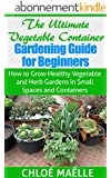 Vegetable Container Gardening: Guide for Beginners - How to Grow Healthy Vegetable & Herb Gardens in Small Spaces & Containers (Vegetable garden, homesteading, ... organic gardening) (English Edition)
