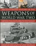 img - for An Illustrated History of the Weapons of WWII: A comprehensive directory of the military weapons used in World War Two, from field artillery and tanks ... fighters, with more than 180 photographs book / textbook / text book