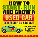 How to Start, Run and Grow a Used Car Dealership on a Budget: Start Part-Time or Full-Time Right from Home | Aaron Simmons