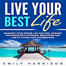 Live Your Best Life: Manifest Your Dream Life and Feel Genuine Happiness with Hypnosis, Meditation, and Law of Attraction Affirmations Speech by Emily Harrison Narrated by  SereneDream Studios