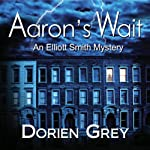 Aaron's Wait: Elliott Smith Mystery, Book 2 (       UNABRIDGED) by Dorien Grey Narrated by Jim Hickey