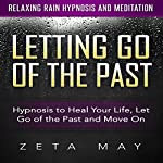 Letting Go of the Past: Hypnosis to Heal Your Life, Let Go of the Past and Move On via Relaxing Rain Hypnosis and Meditation | Zeta May