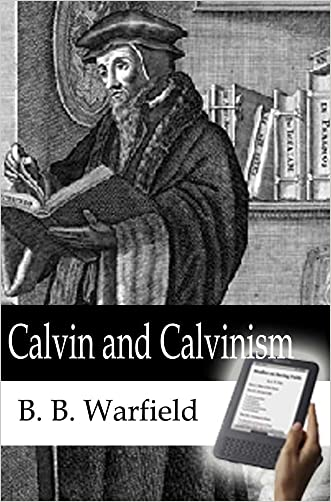 Calvin and Calvinism: Classic Reformed Essays on the Man and His Theology