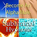 Become an Alpha Male Subliminal Affirmations: Embrace Being a Man and Increase Masculinity with Solfeggio Tones, Binaural Beats, Self Help Meditation Hypnosis  by Subliminal Hypnosis
