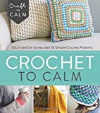 img - for Crochet to Calm: Stitch and De-Stress with 18 Colorful Crochet Patterns (Craft To Calm) book / textbook / text book