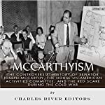 McCarthyism: The Controversial History of Senator Joseph McCarthy, the House Un-American Activities Committee, and the Red Scare During the Cold War |  Charles River Editors