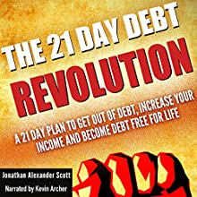 The 21 Day Debt Revolution: A 21 Day Plan to Get Out of Debt, Increase Your Income and Become Debt Free for Life (       UNABRIDGED) by Jonathan Alexander Scott Narrated by Kevin Archer