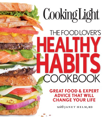Cooking Light The Food Lover's Healthy Habits Cookbook: Great Food & Expert Advice That Will Change Your Life
