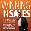 Winning in Sales: The 7 Musts: Succeed in the Modern Game of Selling Audiobook by André Taylor Narrated by André Taylor