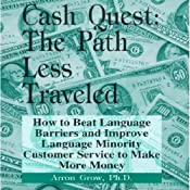 Cash Quest, the Path Less Traveled: How to Beat Language Barriers and Improve Language Minority Customer Service to Make More Money | [Arron Parnell Grow]