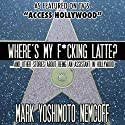 Where's My F-cking Latte? (and Other Stories About Being an Assistant in Hollywood) (       UNABRIDGED) by Mark Yoshimoto Nemcoff Narrated by Mark Yoshimoto Nemcoff