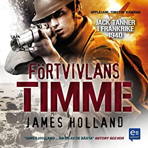 Förtvivlans timme [Despair Hours]: Jack Tanner i Frankrike 1940 | [James Holland]