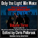 Only the Light We Make: Tales from the World of Adrian's Undead Diary, Book 3 | James Dean,James Pyne,Josh Green,Phillip Tomasso,Jay Wilburn,Christopher MacDonald,C. A. Hoaks,J. D. Demers,Shannon Walters