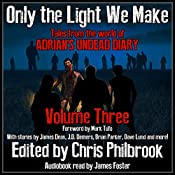 Only the Light We Make: Tales from the World of Adrian's Undead Diary, Book 3 | James Dean, James Pyne, Josh Green, Phillip Tomasso, Jay Wilburn, Christopher MacDonald, C. A. Hoaks, J. D. Demers, Shannon Walters