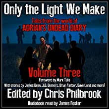 Only the Light We Make: Tales from the World of Adrian's Undead Diary, Book 3 Audiobook by James Dean, James Pyne, Josh Green, Phillip Tomasso, Jay Wilburn, Christopher MacDonald, C. A. Hoaks, J. D. Demers, Shannon Walters Narrated by James Foster